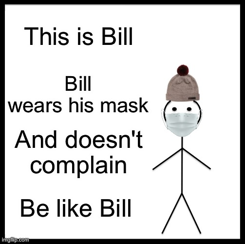 Please |  This is Bill; Bill wears his mask; And doesn't complain; Be like Bill | image tagged in memes,be like bill,dude,wait your actually reading these,alright,but why | made w/ Imgflip meme maker