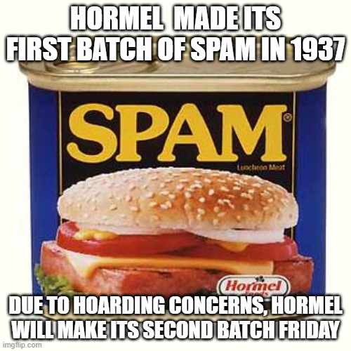 More spam |  HORMEL  MADE ITS FIRST BATCH OF SPAM IN 1937; DUE TO HOARDING CONCERNS, HORMEL WILL MAKE ITS SECOND BATCH FRIDAY | image tagged in spam | made w/ Imgflip meme maker