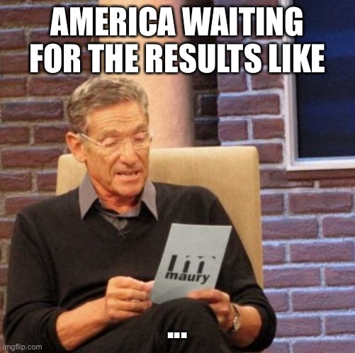 Election |  AMERICA WAITING FOR THE RESULTS LIKE; ... | image tagged in memes,maury lie detector | made w/ Imgflip meme maker