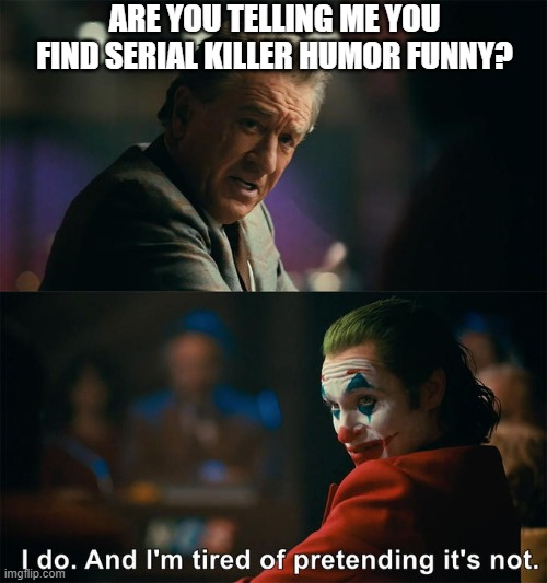 You can't change my mind |  ARE YOU TELLING ME YOU FIND SERIAL KILLER HUMOR FUNNY? | image tagged in serial killer,dark humor,murder,funny,joker | made w/ Imgflip meme maker