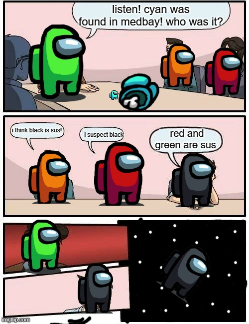 i worked hard on dis ;-; c: |  listen! cyan was found in medbay! who was it? i think black is sus! red and green are sus; i suspect black | image tagged in memes,boardroom meeting suggestion,among us | made w/ Imgflip meme maker