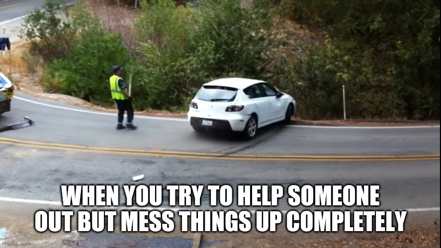 You have to be kidding me! |  WHEN YOU TRY TO HELP SOMEONE OUT BUT MESS THINGS UP COMPLETELY | image tagged in fail,help,messed up,car crash,funny memes | made w/ Imgflip meme maker