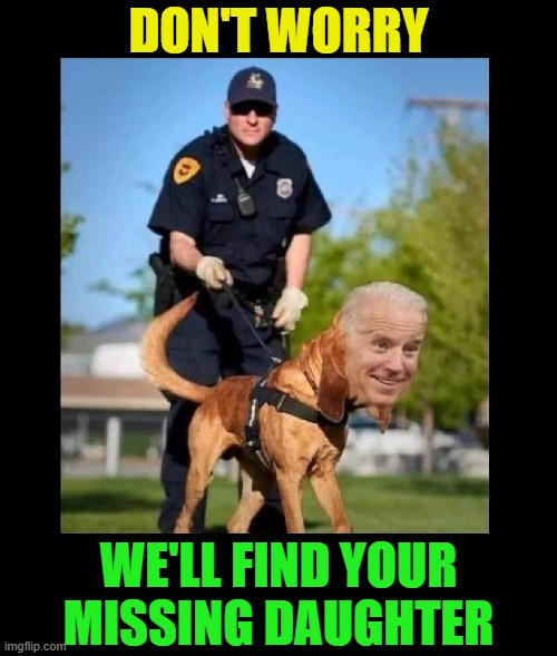 Creepy Joe to the rescue |  DON'T WORRY; WE'LL FIND YOUR MISSING DAUGHTER | image tagged in joe biden,creepy joe biden,election 2020,pedophile,creepy uncle joe | made w/ Imgflip meme maker