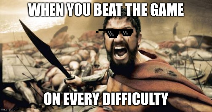 This is Sparta!! |  WHEN YOU BEAT THE GAME; ON EVERY DIFFICULTY | image tagged in memes,sparta leonidas | made w/ Imgflip meme maker