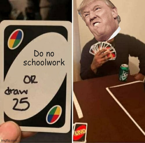Yesssss!!! |  Do no schoolwork | image tagged in memes,uno draw 25 cards | made w/ Imgflip meme maker