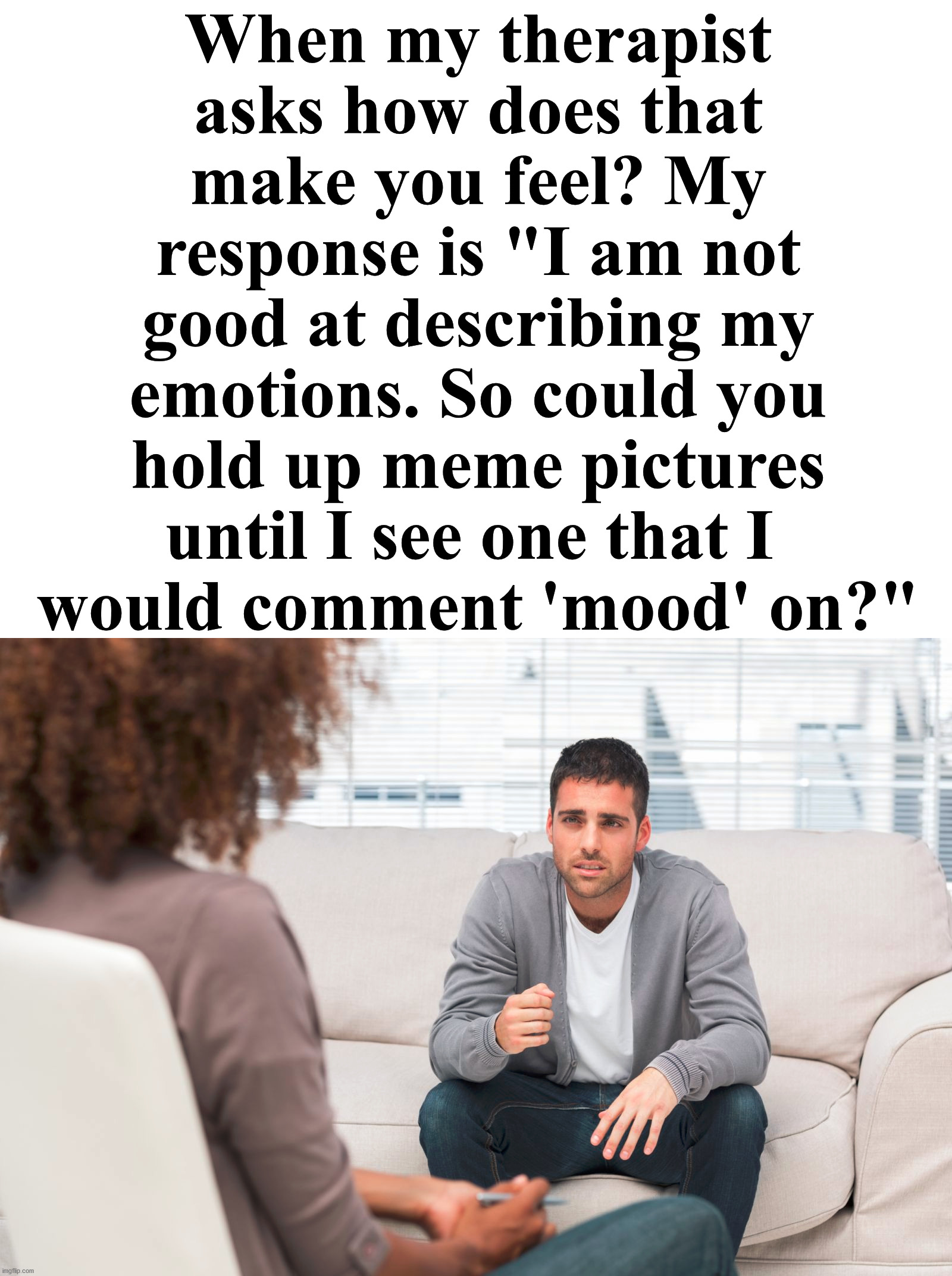 "Which meme would show your emotion today? |  When my therapist asks how does that make you feel? My response is ""I am not good at describing my emotions. So could you hold up meme pictures until I see one that I  would comment 'mood' on?"" 