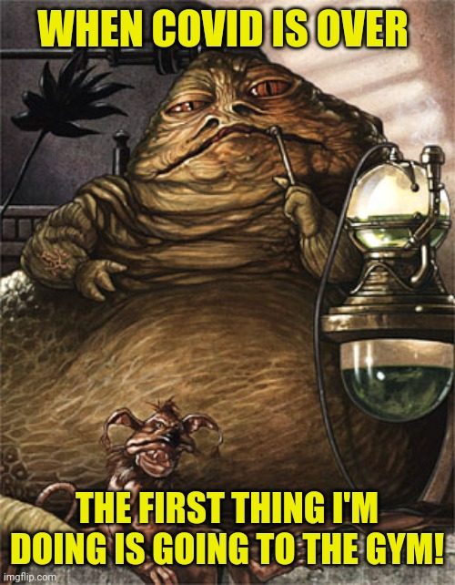 When covid is over the first thing I'm doing is going to the gym |  WHEN COVID IS OVER; THE FIRST THING I'M DOING IS GOING TO THE GYM! | image tagged in star wars jabba the hut,funny,fitness,fitness quote,fitness is my passion,memes | made w/ Imgflip meme maker