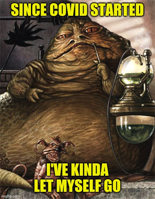 since covid started I've kinda let myself go |  SINCE COVID STARTED; I'VE KINDA LET MYSELF GO | image tagged in star wars jabba the hut,funny,memes,fitness,fitness is my passion,fitness quote | made w/ Imgflip meme maker