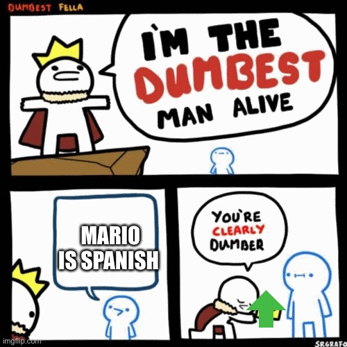 No no |  MARIO IS SPANISH | image tagged in i'm the dumbest man alive | made w/ Imgflip meme maker