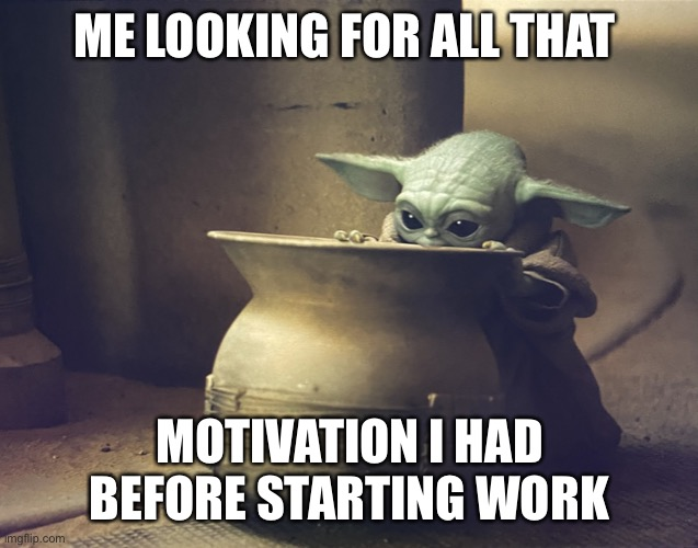 Fractured motivation |  ME LOOKING FOR ALL THAT; MOTIVATION I HAD BEFORE STARTING WORK | image tagged in baby yoda | made w/ Imgflip meme maker