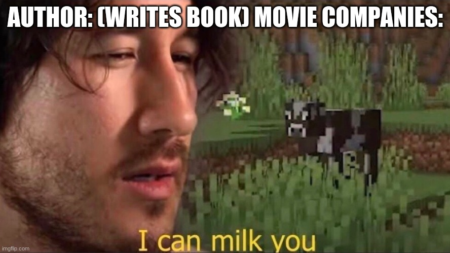 I can milk you (template) |  AUTHOR: (WRITES BOOK) MOVIE COMPANIES: | image tagged in i can milk you template | made w/ Imgflip meme maker