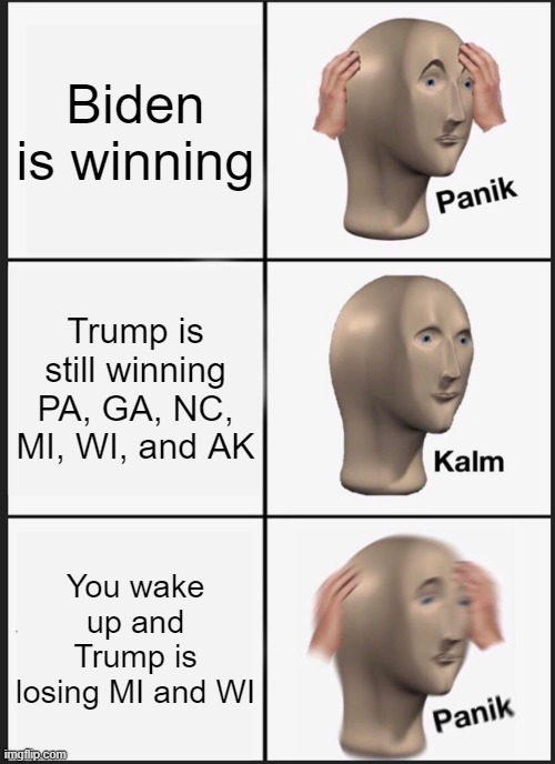 Panik Kalm Panik |  Biden is winning; Trump is still winning PA, GA, NC, MI, WI, and AK; You wake up and Trump is losing MI and WI | image tagged in memes,panik kalm panik | made w/ Imgflip meme maker