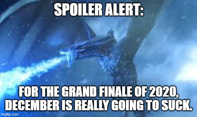 December 2020 |  SPOILER ALERT:; FOR THE GRAND FINALE OF 2020, DECEMBER IS REALLY GOING TO SUCK. | image tagged in covid 19,got,game of thrones,winter,coronavirus | made w/ Imgflip meme maker