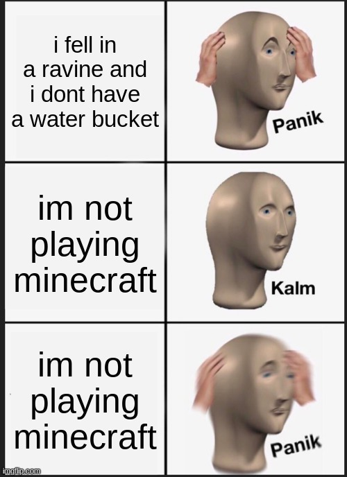 Panik Kalm Panik Meme |  i fell in a ravine and i dont have a water bucket; im not playing minecraft; im not playing minecraft | image tagged in memes,panik kalm panik | made w/ Imgflip meme maker