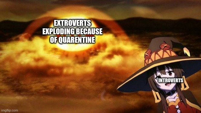 introverts don't care ok |  EXTROVERTS EXPLODING BECAUSE OF QUARENTINE; INTROVERTS | image tagged in megnuim,konosuba,big oof,true faxs,reeeeeeeeeeeeeeeeeeeeee,reeeeeeeeeeeeeeeeeeeeeeeeee | made w/ Imgflip meme maker