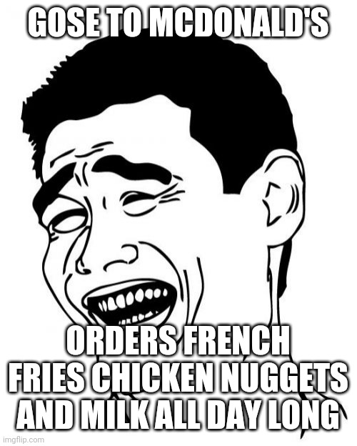 Yao Ming Meme | GOSE TO MCDONALD'S ORDERS FRENCH FRIES CHICKEN NUGGETS AND MILK ALL DAY LONG | image tagged in memes,yao ming | made w/ Imgflip meme maker