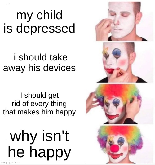 meme |  my child is depressed; i should take away his devices; I should get rid of every thing that makes him happy; why isn't he happy | image tagged in memes,clown applying makeup | made w/ Imgflip meme maker