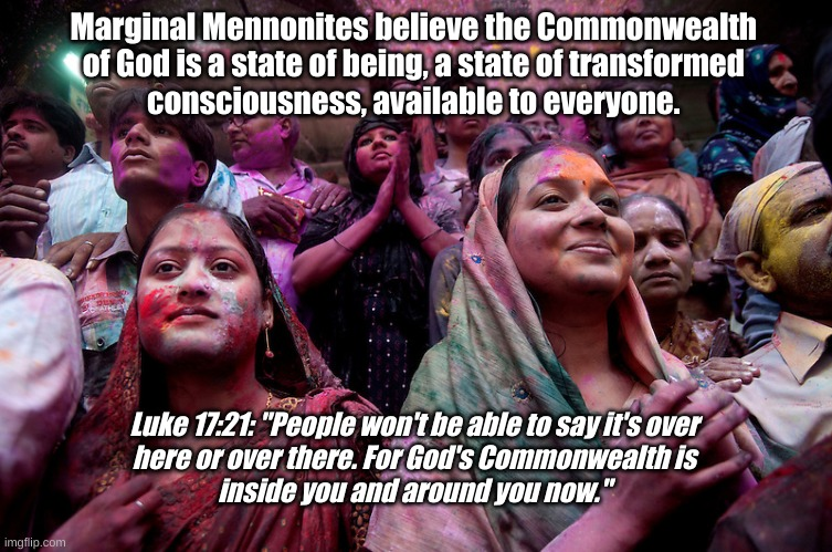 "The Commonwealth of God is a state of being |  Marginal Mennonites believe the Commonwealth  of God is a state of being, a state of transformed  consciousness, available to everyone. Luke 17:21: ""People won't be able to say it's over  here or over there. For God's Commonwealth is  inside you and around you now."" 