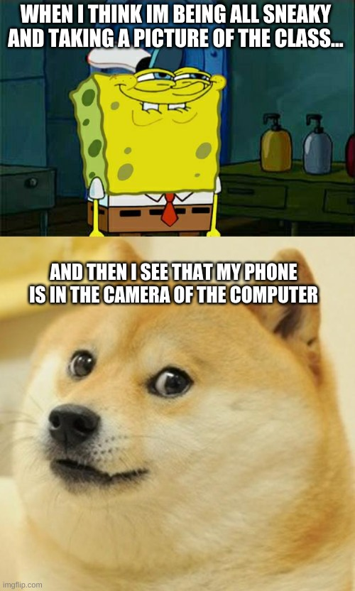 WHEN I THINK IM BEING ALL SNEAKY AND TAKING A PICTURE OF THE CLASS... AND THEN I SEE THAT MY PHONE IS IN THE CAMERA OF THE COMPUTER | image tagged in memes,don't you squidward,doge,zoom,covid-19,school | made w/ Imgflip meme maker