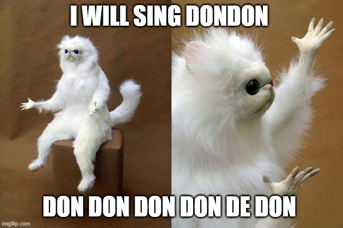 Persian Cat Room Guardian Meme |  I WILL SING DONDON; DON DON DON DON DE DON | image tagged in memes,persian cat room guardian | made w/ Imgflip meme maker