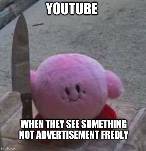 creepy kirby |  YOUTUBE; WHEN THEY SEE SOMETHING NOT ADVERTISEMENT FRIENDLY | image tagged in creepy kirby | made w/ Imgflip meme maker