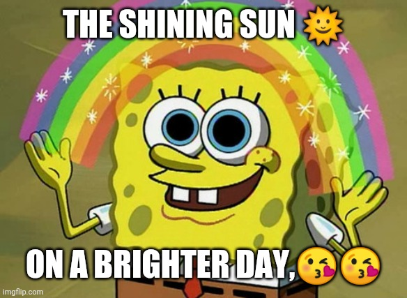 Shining sun |  THE SHINING SUN 🌞; ON A BRIGHTER DAY,😘😘 | image tagged in memes,imagination spongebob | made w/ Imgflip meme maker