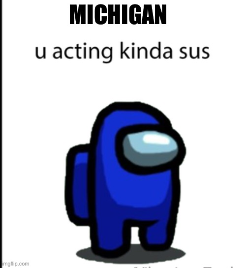 Election 2020 |  MICHIGAN | image tagged in ur acting kinda sus | made w/ Imgflip meme maker