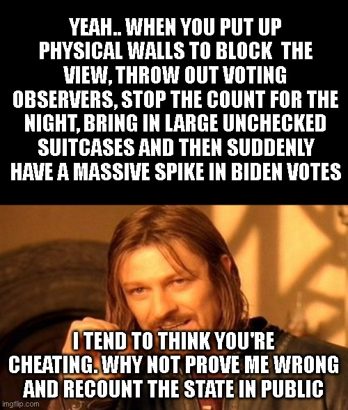One Does Not Simply |  YEAH.. WHEN YOU PUT UP PHYSICAL WALLS TO BLOCK  THE VIEW, THROW OUT VOTING OBSERVERS, STOP THE COUNT FOR THE NIGHT, BRING IN LARGE UNCHECKED SUITCASES AND THEN SUDDENLY HAVE A MASSIVE SPIKE IN BIDEN VOTES; I TEND TO THINK YOU'RE CHEATING. WHY NOT PROVE ME WRONG AND RECOUNT THE STATE IN PUBLIC | image tagged in memes,one does not simply | made w/ Imgflip meme maker