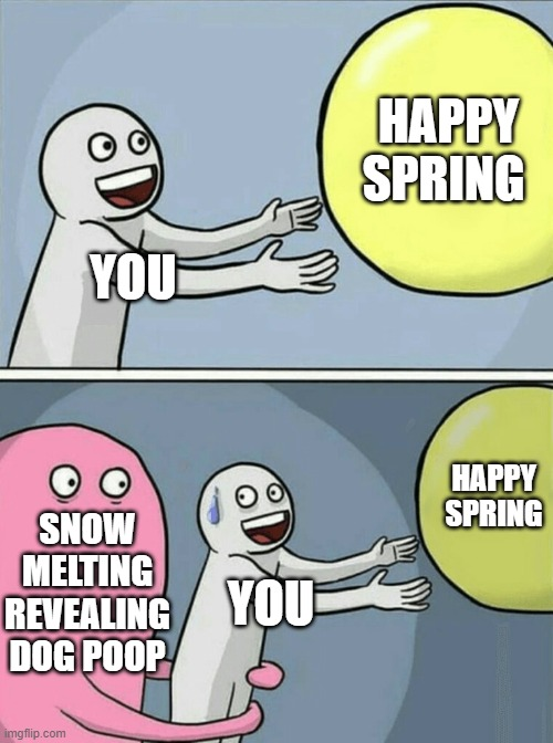 YOU HAPPY SPRING SNOW MELTING REVEALING DOG POOP YOU HAPPY SPRING | image tagged in memes,running away balloon | made w/ Imgflip meme maker
