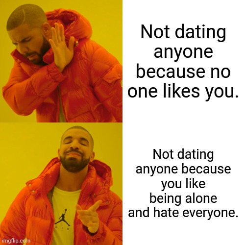 Drake Hotline Bling Meme | Not dating anyone because no one likes you. Not dating anyone because you like being alone and hate everyone. | image tagged in memes,drake hotline bling | made w/ Imgflip meme maker
