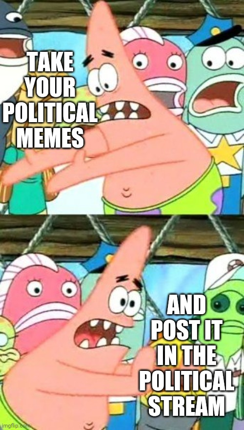 PSA |  TAKE YOUR POLITICAL MEMES; AND POST IT IN THE POLITICAL STREAM | image tagged in memes,put it somewhere else patrick | made w/ Imgflip meme maker