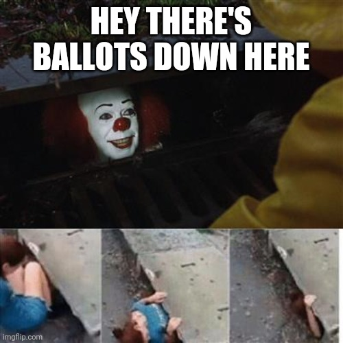 pennywise in sewer |  HEY THERE'S BALLOTS DOWN HERE | image tagged in pennywise in sewer | made w/ Imgflip meme maker