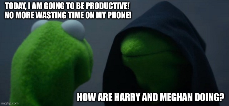 Wasting Time |  TODAY, I AM GOING TO BE PRODUCTIVE!  NO MORE WASTING TIME ON MY PHONE! HOW ARE HARRY AND MEGHAN DOING? | image tagged in memes,evil kermit,wasting time | made w/ Imgflip meme maker