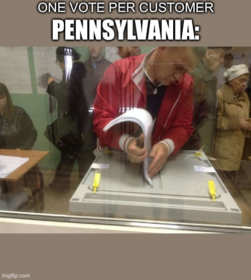 ONE VOTE PER CUSTOMER; PENNSYLVANIA: | image tagged in memes,so true,election 2020,stuffing the ballot box | made w/ Imgflip meme maker