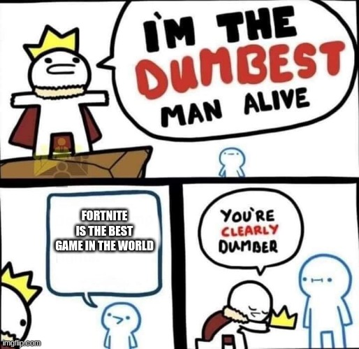 Dumbest Man Alive Blank |  FORTNITE IS THE BEST GAME IN THE WORLD | image tagged in dumbest man alive blank | made w/ Imgflip meme maker