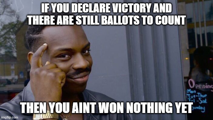 Practical Voting |  IF YOU DECLARE VICTORY AND THERE ARE STILL BALLOTS TO COUNT; THEN YOU AINT WON NOTHING YET | image tagged in memes,roll safe think about it,thinking black guy | made w/ Imgflip meme maker