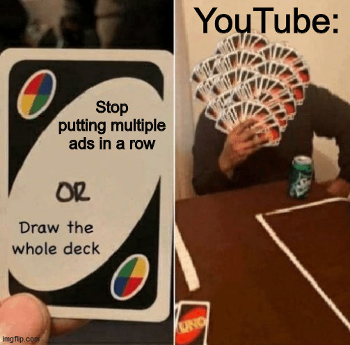 UNO Draw The Whole Deck |  YouTube:; Stop putting multiple ads in a row | image tagged in uno draw the whole deck | made w/ Imgflip meme maker