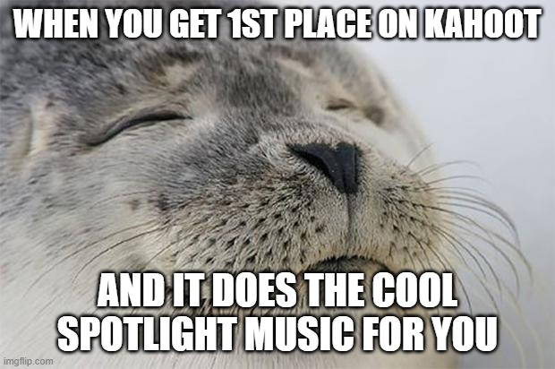 ahhhhhhhhhhhh........................................... |  WHEN YOU GET 1ST PLACE ON KAHOOT; AND IT DOES THE COOL SPOTLIGHT MUSIC FOR YOU | image tagged in memes,satisfied seal | made w/ Imgflip meme maker