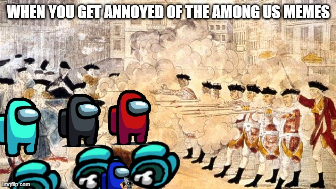 WHEN YOU GET ANNOYED OF THE AMONG US MEMES | image tagged in boston massacre | made w/ Imgflip meme maker