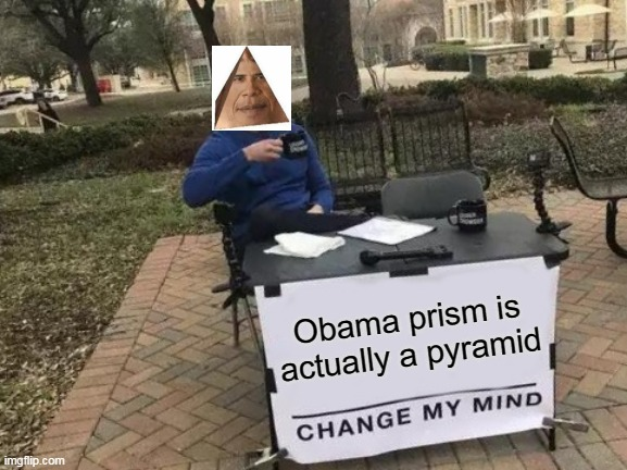 Obama prism |  Obama prism is actually a pyramid | image tagged in memes,change my mind,obama prism,pyramid,obama | made w/ Imgflip meme maker