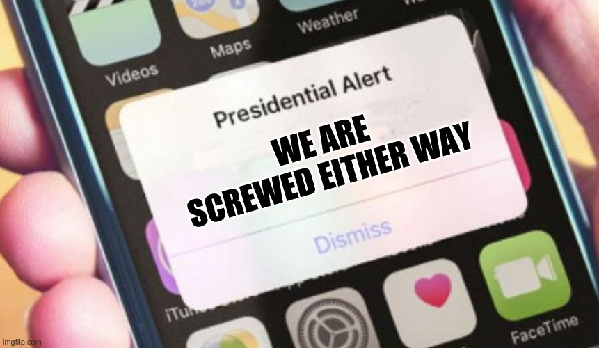 Presidential Alert |  WE ARE SCREWED EITHER WAY | image tagged in memes,presidential alert | made w/ Imgflip meme maker