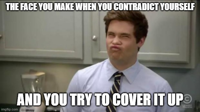 workaholics adam |  THE FACE YOU MAKE WHEN YOU CONTRADICT YOURSELF; AND YOU TRY TO COVER IT UP | image tagged in workaholics adam | made w/ Imgflip meme maker