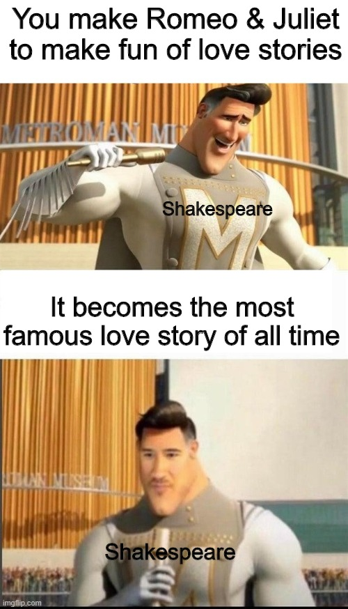 Markiplier MetroMan Reaction Meme |  You make Romeo & Juliet to make fun of love stories; Shakespeare; It becomes the most famous love story of all time; Shakespeare | image tagged in markiplier metroman reaction meme,memes,true story,not funny | made w/ Imgflip meme maker