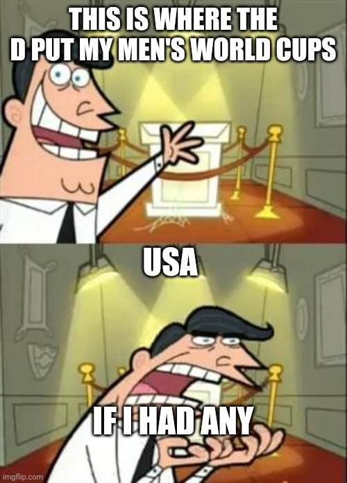 This Is Where I'd Put My Trophy If I Had One Meme | THIS IS WHERE THE D PUT MY MEN'S WORLD CUPS USA IF I HAD ANY | image tagged in memes,this is where i'd put my trophy if i had one | made w/ Imgflip meme maker