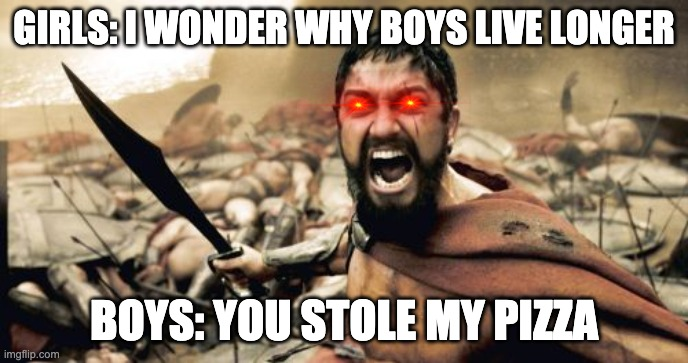 Sparta Leonidas |  GIRLS: I WONDER WHY BOYS LIVE LONGER; BOYS: YOU STOLE MY PIZZA | image tagged in memes,sparta leonidas | made w/ Imgflip meme maker