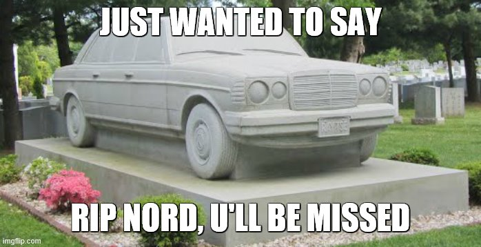 rip buddy |  JUST WANTED TO SAY; RIP NORD, U'LL BE MISSED | image tagged in rip,car | made w/ Imgflip meme maker