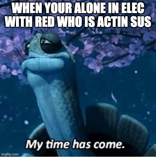 My Time Has Come |  WHEN YOUR ALONE IN ELEC WITH RED WHO IS ACTIN SUS | image tagged in my time has come | made w/ Imgflip meme maker