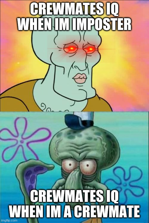 u didnt look at this title |  CREWMATES IQ WHEN IM IMPOSTER; CREWMATES IQ WHEN IM A CREWMATE | image tagged in memes,squidward | made w/ Imgflip meme maker