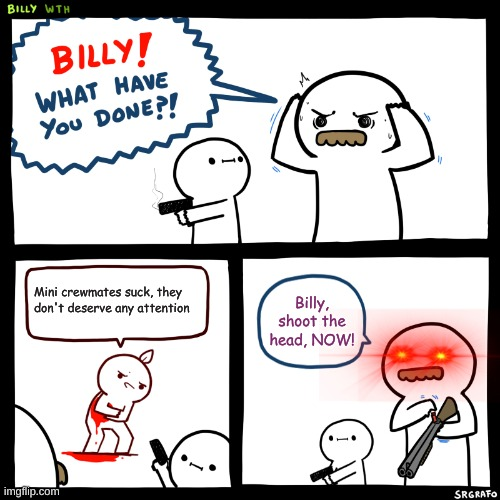Billy, What Have You Done |  Mini crewmates suck, they don't deserve any attention; Billy, shoot the head, NOW! | image tagged in billy what have you done | made w/ Imgflip meme maker