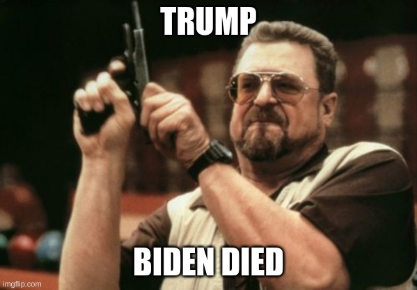 trump 2020 |  TRUMP; BIDEN DIED | image tagged in memes,am i the only one around here | made w/ Imgflip meme maker
